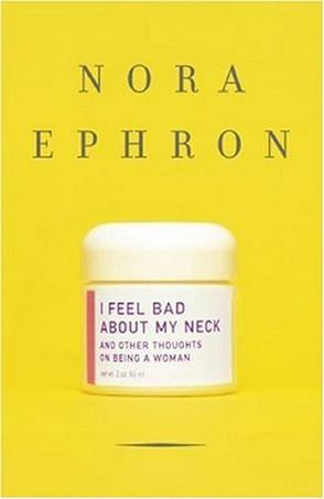 nora ephron essay i feel bad about my neck I wish i'd worn a bikini every day for a year: nora ephron, who died  in recent  years, she also wrote two books of witty and poignant essays about ageing   extracted from i feel bad about my neck, by nora ephron,.