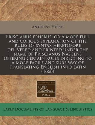 Priscianus Ephebus, or a More Full and Copious Explanation of the Rules of Syntax Heretofore Delivered and Printed Under the Name of Priscianus Nascen