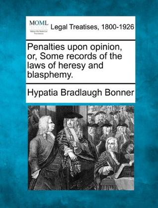 Penalties Upon Opinion, Or, Some Records of the Laws of Heresy and Blasphemy.