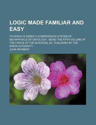 Logic Made Familiar and Easy; To Which Is Added a Compendious System of Metaphysics or Ontology Being the Fifth Volume of the Circle of the Sciences,
