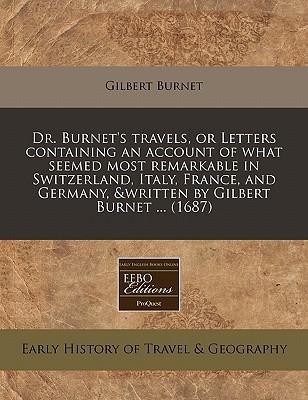 Dr. Burnet's Travels, or Letters Containing an Account of What Seemed Most Remarkable in Switzerland, Italy, France, and Germany, &Written by Gilbert