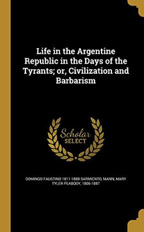 Life in the Argentine Republic in the Days of the Tyrants; Or, Civilization and Barbarism